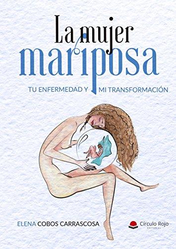 La Mujer Mariposa: Tu Enfermedad y mi Transformación por Elena Cobos Carrascosa
