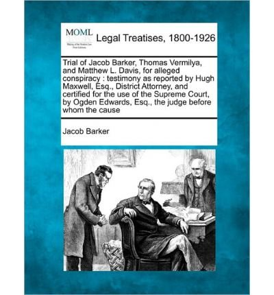 Trial of Jacob Barker, Thomas Vermilya, and Matthew L. Davis, for Alleged Conspiracy: Testimony as Reported by Hugh Maxwell, Esq., District Attorney, and Certified for the Use of the Supreme Court, by Ogden Edwards, Esq., the Judge Before Whom the Cause (Paperback) - Common