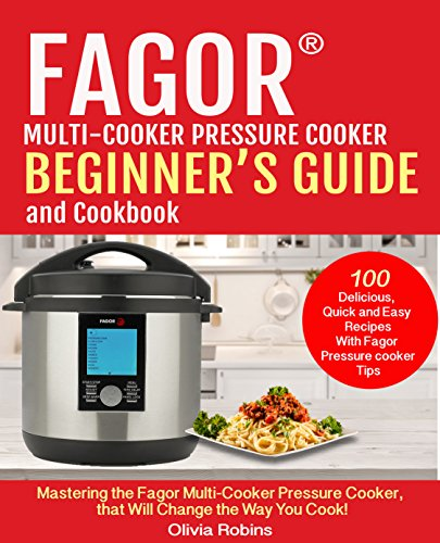 Fagor® Multi-Cooker Pressure Cooker Beginner's Guide And Cookbook: Mastering The Fagor Pressure Cooker That Will Change The Way You Cook! (English Edition)