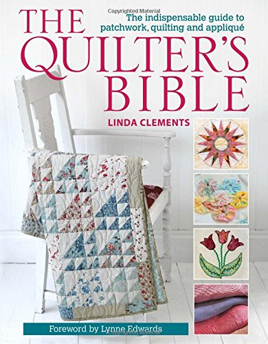 The Quilter's Bible: The Indispensable Guide to Patchwork, Quilting and Applique