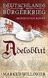 Adelsblut (Deutschlands Bürgerkrieg Historische Romane, Band 1) - Markus Willinger