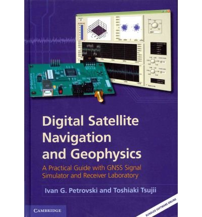 [(Digital Satellite Navigation and Geophysics: A Practical Guide with GNSS Signal Simulator and Receiver Laboratory)] [Author: Ivan G. Petrovski] published on (April, 2012)