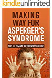 Asperger's: The Ultimate Beginner's Guide: Making Way For Asperger's Syndrome (Asperger's Syndrome, Autism Spectrum Disorder, Children With Disabilities, ... Disabilities, Parenting Aspergers, Vaccine)