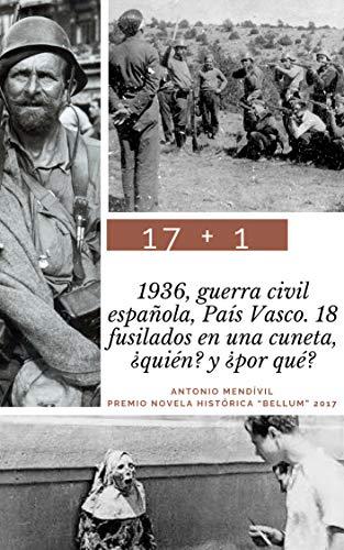17 + 1: 1936, guerra civil española, País Vasco. 18 fusilados en una cuneta. ¿Quién? y ¿por qué? (Trilogía: amor y odio) por Antonio Mendívil