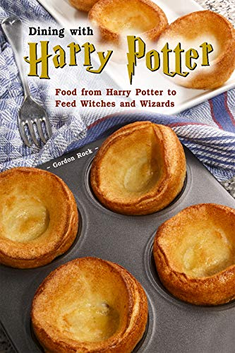 Dining with Harry Potter: Food from Harry Potter to Feed Witches and Wizards