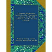 Professor Robertson Smith On the Pentateuch [A Reply to the Old Testament in the Jewish Church].
