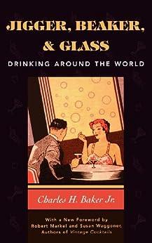 Jigger, Beaker and Glass: Drinking Around the World par [Baker, Charles H., Jr.]