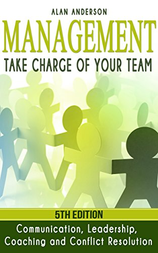 Management: Take Charge of Your Team: Communication, Leadership, Coaching and Conflict Resolution (Workplace Communications, Employee Development, Motivate, ... Conflict Management) (English Edition)