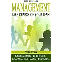 Management: Take Charge of Your Team: Communication, Leadership, Coaching and Conflict Resolution (Workplace Communications, Employee Development, Management ... Trust, Management Skill) (English Edition)