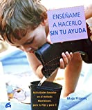 Ensename a Hacerlo Sin Tu Ayuda / Show Me How to Do It Without Your Help: Actividades Basadas En El Metodo Montessori, Dirigidas Tanto a Tu Hijo Como a Ti