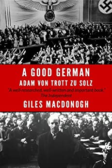 A Good German: Adam Von Trott Zu Solz by [MacDonogh, Giles]