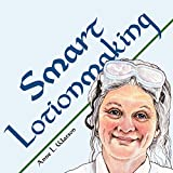 Smart Lotionmaking: The Simple Guide to Making Luxurious Lotions, or How to Make Lotion That's Better Than You Buy and Costs You Less (Anne's Soap Making Books Book 3)