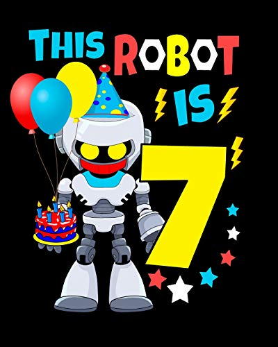 This Robot Is 7: Happy Birthday Notebook For Robot Birthday Party 7 Year Old Boys Robot Gifts 100 Pages Wide Rule Notebook 8x10