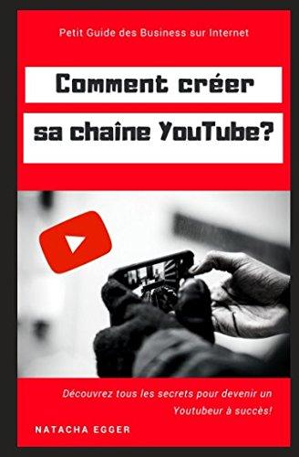 Petit Guide des Business sur Internet - COMMENT CREER SA CHAINE YOUTUBE?: Découvrez tous les secrets pour devenir un Youtubeur à succès! par Natacha Egger
