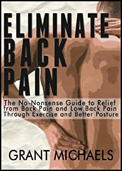 Eliminate Back Pain: The No-Nonsense Illustrated Guide to Relief from Back Pain and Low Back Pain Through Exercise and Better Posture by [Michaels, Grant]
