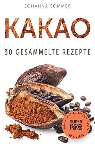 Superfoods Edition - Kakao: 30 gesammelte Superfood Rezepte für jeden Tag und jede Küche