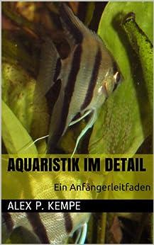 Aquaristik im Detail - Ein Anfängerleitfaden von [Kempe, Alex P.]