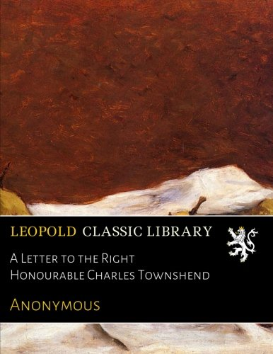 A Letter to the Right Honourable Charles Townshend por Anonymous .