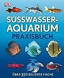 Süßwasser-Aquarium: Praxisbuch Über 350 beliebte Fische