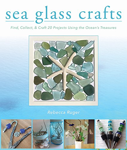 Sea Glass Crafts: Find, Collect, Craft More Than 20 Projects Using the Ocean's Treasures: Find, Collect, Craft More Than 20 Projects Using the Ocean's Treasures
