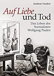 Auf Liebe und Tod: Das Leben des Surrealisten Wolfgang Paalen