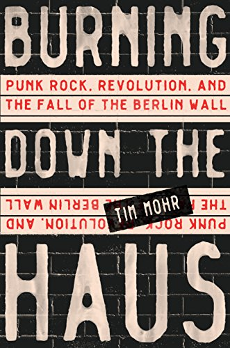 Burning Down the Haus: Punk Rock, Revolution, and the Fall of the Berlin Wall por Tim Mohr
