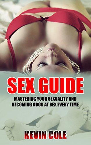 Sex Guide: Mastering Your Sexuality and Becoming Good at Sex Every Time (Become Good at Sex, Sexual Improvement, Reach Sexual Pick, Last Longer)