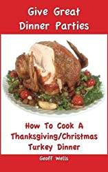 How To Cook A Complete Thanksgiving/Christmas Turkey Dinner (Give Great Dinner Parties) (Volume 1) by Geoff Wells (2013-01-22)