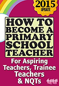 How to Become a Primary School Teacher: For Aspiring Teachers, Trainee Teachers and NQTs by [The Future Teacher Foundation]