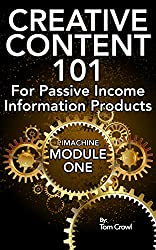Creative Content 101 For Passive Income Information Products: A Step By Step Guide For Developing Your Own Online Content Ideas (P.I. Machine)