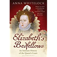 Elizabeth's Bedfellows: An Intimate History of the Queen's Court by Anna Whitelock (2014-05-22)