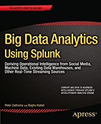 Big Data Analytics Using Splunk: Deriving Operational Intelligence from Social Media, Machine Data, Existing Data Warehouses, and Other Real-Time Streaming Sources (Expert's Voice in Big Data) by Peter Zadrozny (2013-05-21)