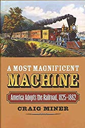 [(A Most Magnificent Machine : America Adopts the Railroad, 1825-1862)] [By (author) Craig Miner] published on (November, 2010)
