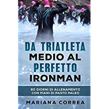 Da TRIATLETA MEDIO AL PERFETTO IRONMAN: 60 GIORNI DI ALLENAMENTO CON PIANI Di PASTO PALEO