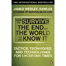 How to Survive The End Of The World As We Know It: Tactics, Techniques And Technologies For Uncertain Times by James Wesley Rawles (2010-01-07)