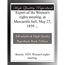 Report of the Woman's rights meeting, at Mercantile hall, May 27, 1859 ...