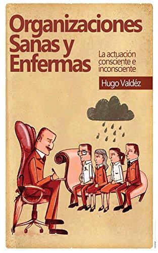 Organizaciones sanas y enfermas: La actuación consciente e inconsciente por Hugo Valdez