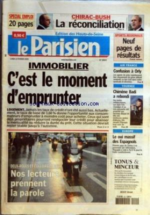 PARISIEN (LE) [No 18802] du 21/02/2005 - CHIRAC-BUSH - LA RECONCILIATION IMMOBILIER - C'EST LE MOMENT D'EMPRUNTER - LOGEMENT DEUX-ROUES ET COULOIRS DE BUS - NOS LECTEURS PRENNENT LA PAROLE SPORT REGIONAUX - NEUF PAGES DE RESULTATS AIR FRANCE - CONFUSION A ORLY TOURNEE - CHIMENE BADI A REBONDI EUROPE - LE OUI MASSIF DES ESPAGNOLS. par Collectif