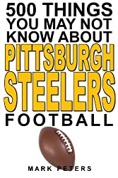 500 Things You May Not Know About Pittsburgh Steelers Football (The Ultimate Pittsburgh Steelers Trivia Book 1) (English Edition)