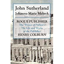 Rogue Publisher: The 'Prince of Puffers': The Life and Works of the Publisher Henry Colburn