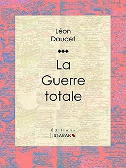 La Guerre totale par [Daudet, Léon, Ligaran,]