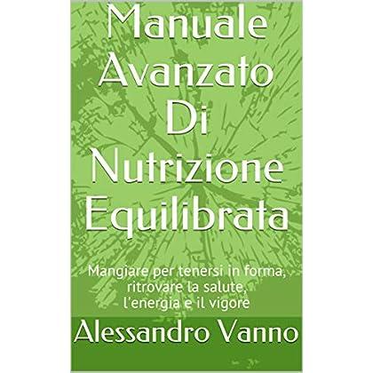 Manuale Avanzato Di Nutrizione Equilibrata: Mangiare Per Tenersi In Forma, Ritrovare La Salute, L'energia E Il Vigore (Equilibrio Dietetico Vol. 1)