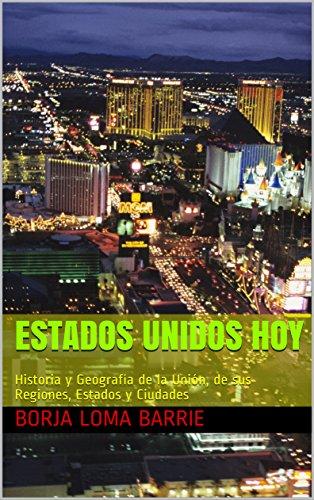 Estados Unidos Hoy: Historia y Geografía de la Unión, de sus Regiones, Estados y Ciudades por Borja Loma Barrie