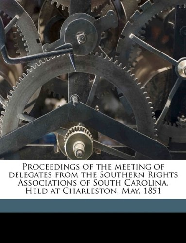 Proceedings of the meeting of delegates from the Southern Rights Associations of South Carolina. Held at Charleston, May, 1851
