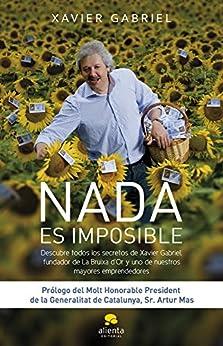 Nada es imposible: DESCUBRE TODOS LOS SECRETOS DE XAVIER GABRIEL, FUNDADOR DE LA BRUIXA D'OR de [Gabriel, Xavier]