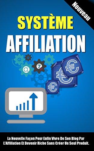 Système Affiliation: La Nouvelle Façon Pour Enfin Vivre De Son Blog Par L'Affiliation Et Devenir Riche Sans Créer Un Seul Produit