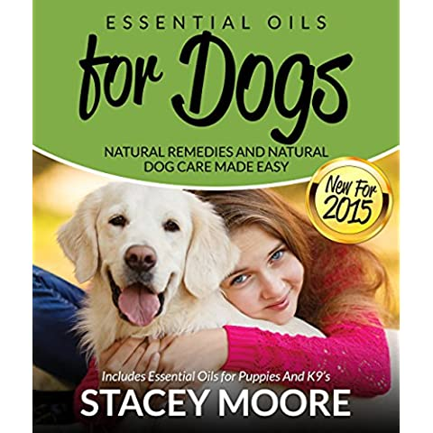 Essential Oils for Dogs: Natural Remedies and Natural Dog Care Made Easy: Includes Essential Oils for Puppies and K9's