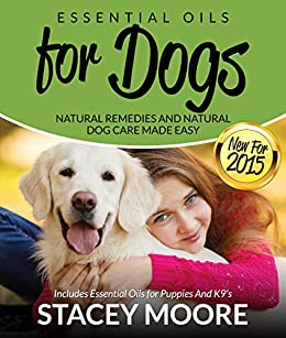 Essential Oils For Dogs: Natural Remedies And Natural Dog Care Made Easy: Includes Essential Oils For Puppies And K9's por Stacey Moore