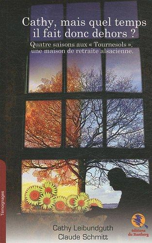 Cathy, mais quel temps il fait donc dehors ? : Quatre saisons aux Tournesols, une maison de retraite alsacienne par Cathy Leibundguth, Claude Schmitt