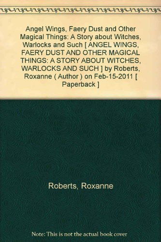[Angel Wings, Faery Dust and Other Magical Things: A Story about Witches, Warlocks and Such [ ANGEL WINGS, FAERY DUST AND OTHER MAGICAL THINGS: A STORY ABOUT WITCHES, WARLOCKS AND SUCH ] By Roberts, Roxanne ( Author )Feb-15-2011 Paperback (Faery Wings)